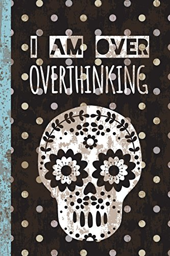 I Am Over Overthinking: Blank Lined Journal - Funny Gift for Writers or For Friends Who Like to Procrastinate, Soft Cover - Vintage Looking with Sugar Skull, 50 Sheets/100 Pages, 6