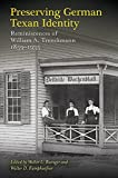 Preserving German Texan Identity: Reminiscences of William A. Trenckmann, 1859-1935 (Elma Dill Russell Spencer Series in