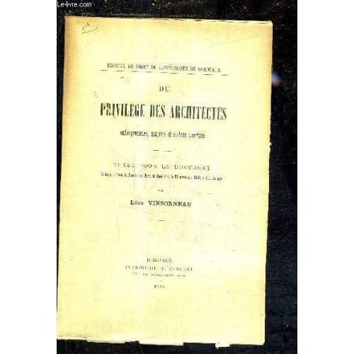 DU PRIVILEGES DES ARCHITECTES ENTERPRENEURS MACONS ET AUTRES OUVRIERS - THESE POUR LE DOCTORAT SOUTENUE DEVANT LA FACULTE DE DROIT DE BORDEAUX LE 30 NOVEMBRE 1903 A 4H DU SOIR.