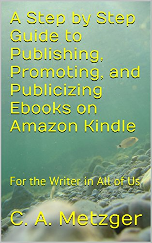 A Step by Step Guide to Publishing, Promoting, and Publicizing Ebooks on Amazon Kindle: For the Writer in All of Us (Publishing on Kindle Book 1) (English Edition)