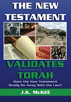 The New Testament Validates Torah: Does the New Testament Really Do Away With the Law? (English Edition) de [McKee, J.K.]