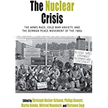The Nuclear Crisis: The Arms Race, Cold War Anxiety, and the German Peace Movement of the 1980s (Protest, Culture & Society)