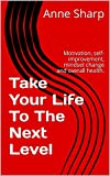 Take Your Life To The Next Level: Motivation, self-improvement, mindset change and overall health. (Change Into Awesomeness Book 1) (English Edition)