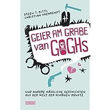 Geier am Grabe van Goghs. Und andere hässliche Geschichten aus der Welt der schönen Künste