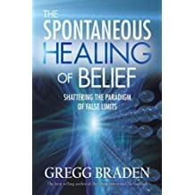 The Spontaneous Healing Of Belief: Shattering The Paradigm Of False Limits by Braden, Gregg ( 2008 )