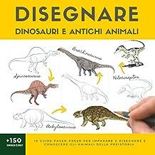 DISEGNARE DINOSAURI E ANTICHI ANIMALI: 19 guide passo-passo per imparare a disegnare e conoscere gli animali della preistoria (L'Arte del Disegno Vol. 2)