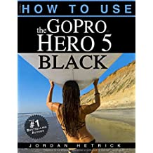 GoPro: How To Use The GoPro Hero 5 Black (English Edition)