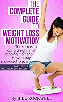 Weight Loss Motivation: Inspiration to Keep you Committed on Your Way to Losing Weight. The Secrets to Losing Weight and Keeping it off and How to Stay Motivated Forever. NEVER GIVE UP! (Weight Loss) by [Rockwell, Bill]