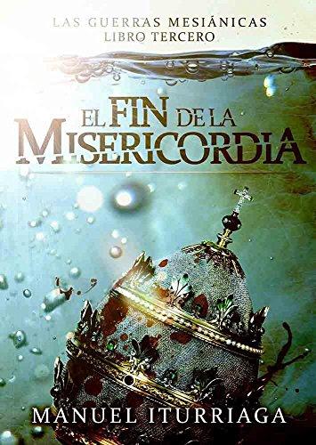 El Fin de la Misericordia: Las Guerras Mesiánicas. Libro tercero por Manuel Iturriaga Agüera