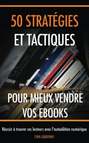 50 stratégies et tactiques pour mieux vendre vos ebooks: Réussir à trouver ses lecteurs avec l'autoédition numérique: Volume 3 (Marketing pour auteurs) par Cyril Godefroy