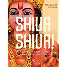 Shiva Shiva!: Das Geheimnis der indischen Götter – Mythen, Meditationen, Rituale