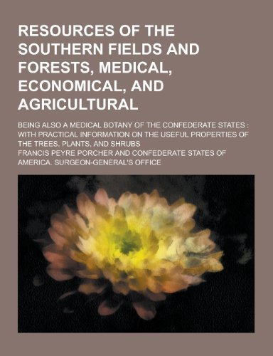 Resources of the Southern Fields and Forests, Medical, Economical, and Agricultural; Being Also a Medical Botany of the Confederate States: With Pract by Francis Peyre Porcher (2013-09-12)