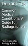 Radiography: Common Medical Conditions - Radiography Pocketbook