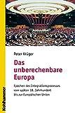 Das unberechenbare Europa: Epochen des Integrationsprozesses vom späten 18 - Jahrhundert bis zur Europäischen Union - Peter Krüger