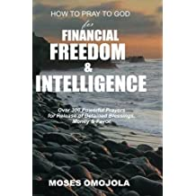 How to Pray To God For Financial Freedom & Intelligence: Over 300 Powerful Prayers for Release of Detained Blessings, Money & Favor