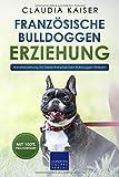 Französische Bulldogge Erziehung: Hundeerziehung für Deinen Französische Bulldoggen Welpen (Bulldogge Band, Band 1)