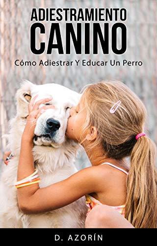 Adiestramiento canino. Como adiestrar y educar un perro: La Guía corta y Definitiva para adiestrar a tu perro, educarle, y hacer que te obedezca (Spanish Edition) -