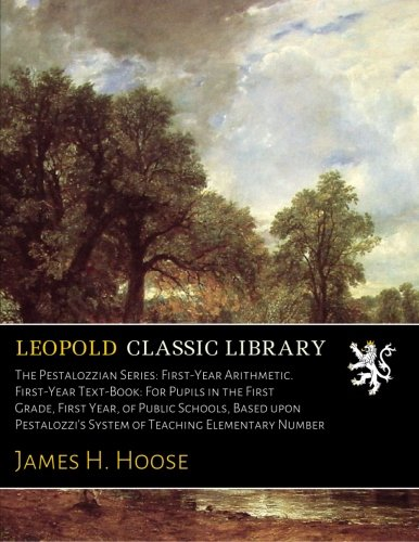 The Pestalozzian Series: First-Year Arithmetic. First-Year Text-Book: For Pupils in the First Grade, First Year, of Public Schools, Based upon Pestalozzi's System of Teaching Elementary Number por James H. Hoose