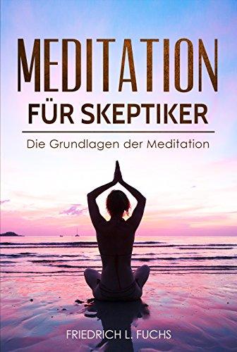 Meditation für Skeptiker: Die Grundlagen der Meditation (meditation kindle, entspannungsübungen, entspannungstraining)