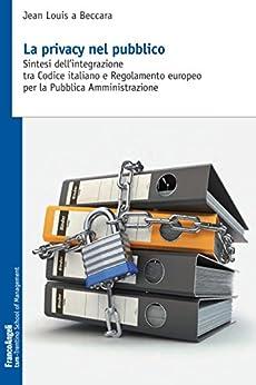 La privacy nel pubbico: Sintesi dell'integrazione tra Codice italiano e Regolamento europeo per la Pubblica Amministrazione di [a Beccara, Jean Louis]