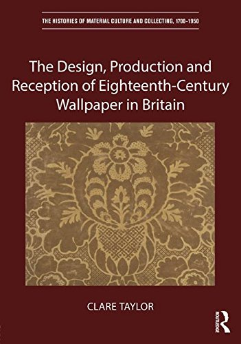 The Design, Production and Reception of Eighteenth-Century Wallpaper in Britain (The Histories of Material Culture and Collecting, 1700-1950)