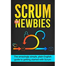 Scrum for Newbies: The Amazingly Simple, Plain English Guide To Getting Started With Scrum