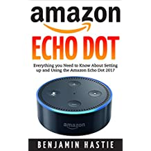 Amazon Echo Dot: A Step by Step User Guide For Everything you Need to Know About Setting up and Using the Amazon Echo Dot 2017(Updated Edition) (Amazon ... Echo Dot User manual, Amazon Dot Guide, A)