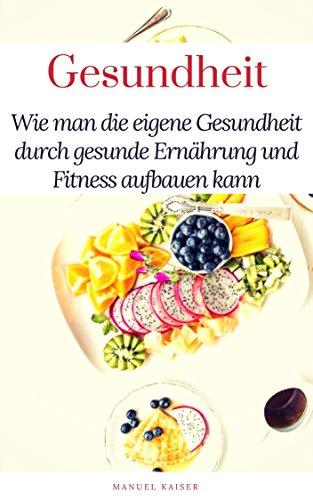 Gesundheitsbuch: Mein Gesundheitsratgeber,wie man seine eigene Gesundheit durch Gesunde Ernährung und Fitness aufbauen, inklusive 5 gesunde und leckere Rezepte.