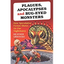 Plagues, Apocalypses and Bug-Eyed Monsters: How Speculative Fiction Shows Us Our Nightmares by Heather Urbanski (2007-01-09)