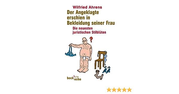 Der Angeklagte Erschien In Bekleidung Seiner Frau Die Neuesten Juristischen Stilbluten Amazon De Ahrens Wilfried Bucher