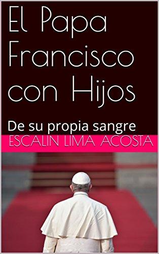 El Papa Francisco con Hijos : De su propia sangre por Escalin  Lima Acosta