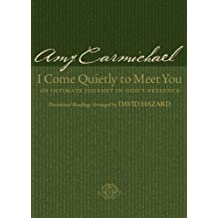 I Come Quietly to Meet You: An Intimate Journey in God's Presence by Amy Carmichael (2005-11-01)