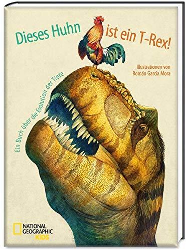 Dieses Huhn ist ein T-Rex! Ein Buch über die Evolution der Tiere: National Geographic KiDS - Buch Evolution über Kinder