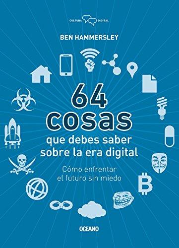 64 Cosas Que Debes Saber Sobre la Era Digital: Como Enfrentar el Futuro Sin Miedo (Cultura Digital) por Ben Hammersley