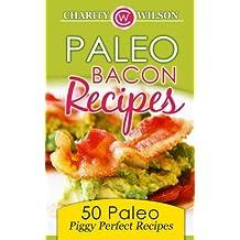 Paleo Bacon Cookbook: 50 Paleo Piggy Perfect Recipes