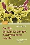Der Pilz, Der John F. Kennedy Zum Präsidenten Machte: Und Andere Geschichten Aus Der Welt Der Mikroorganismen (German Edition)