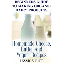 Beginners Guide To Making Organic Dairy Products: Homemade Cheese, Butter And Yogurt Recipes (English Edition)