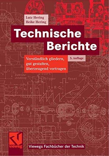 Technische Berichte: Verständlich gliedern, gut gestalten, überzeugend vortragen (Viewegs Fachbücher der Technik)