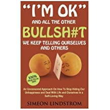 I'm OK - And All The Other BULLSH#T We Keep Telling Ourselves And Others: An Uncensored Approach On How To Stop Hiding Our Unhappiness and Deal With Life and Ourselves in a Self-Loving Way by Simeon Lindstrom (2016-06-08)