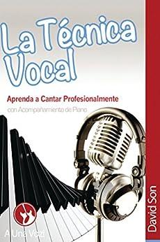 La Tecnica Vocal: Aprenda a cantar profesionalmente (Canto nº 1) de [Son, David]
