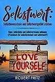 Selbstwert: Selbstbewusstsein und Selbstwertgefühl stärken - Tipps: Selbstliebe und Selbstvertrauen aufbauen; (Praxisbuch für Selbstsicherheit und Selbstwert!)
