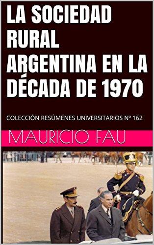 LA SOCIEDAD RURAL ARGENTINA EN LA DÉCADA DE 1970: COLECCIÓN RESÚMENES UNIVERSITARIOS Nº 162