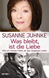 Was bleibt, ist die Liebe: Wie ich meinen Mann an das Vergessen verlor. Erinnerungen an Harald Juhnke