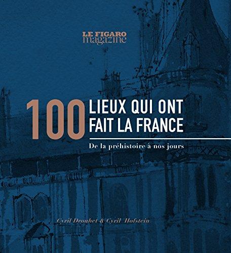 100 lieux qui ont fait la France: De la préhistoire à nos jours