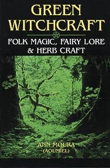 Green Witchcraft: Folk Magic, Fairy Lore & Herb Craft: Folk Magic, Fairy Lore and Herb Craft von [Moura, Ann]