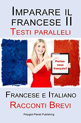 Imparare il francese II - Testi paralleli (Francese - Italiano) Racconti Brevi