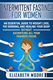Intermittent Fasting for Women: An Essential Guide to Weight Loss, Fat-Burning, and Healing Your Body Without Sacrificing All Your Favorite Foods (English Edition)