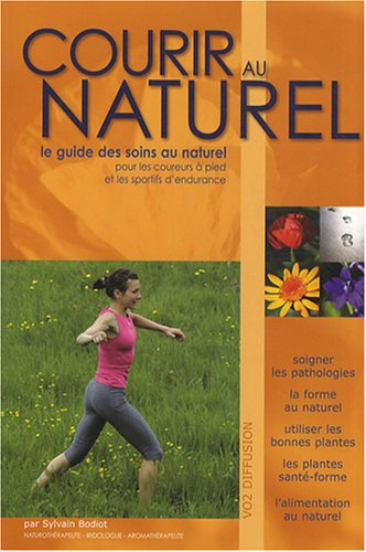 Courir au naturel : Le guide des soins au naturel pour les coureurs à pied et les sportifs d'endurance