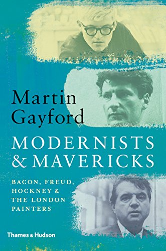 Modernists & Mavericks: Bacon, Freud, Hockney and the London Painters 1945-70 (English Edition) por Martin Gayford