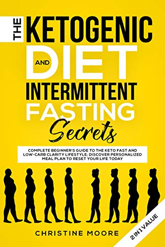 The Ketogenic Diet and Intermittent Fasting Secrets 2 in 1 Value: Complete Beginner's Guide to the Keto Fast and Low-Carb Clarity Lifestyle; Discover Personalized Meal Plan to Reset your Life Today